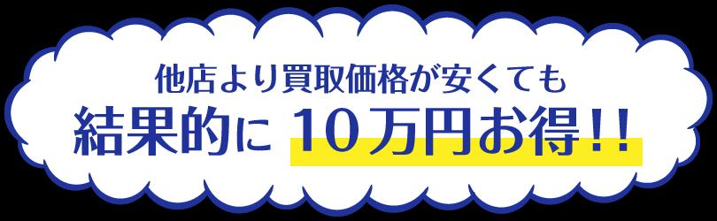 他店より買取価格が安くても結果的に10万円お得!!